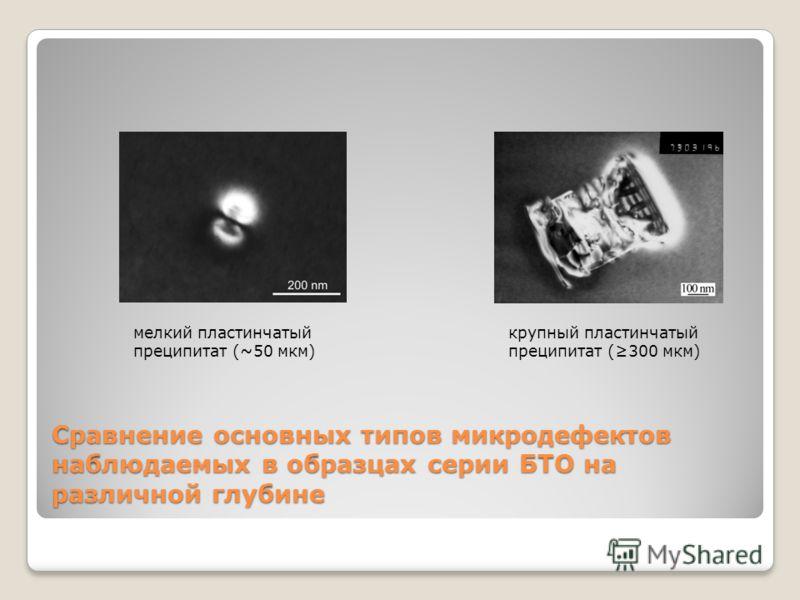 Сравнение основных типов микродефектов наблюдаемых в образцах серии БТО на различной глубине ж)з) мелкий пластинчатый преципитат (~50 мкм) крупный пластинчатый преципитат (300 мкм)