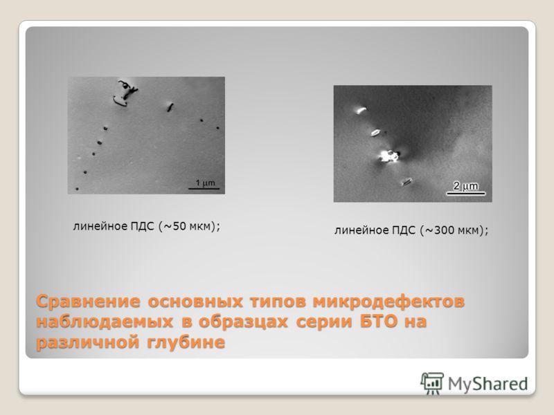 Сравнение основных типов микродефектов наблюдаемых в образцах серии БТО на различной глубине ж)з) линейное ПДС (~50 мкм); линейное ПДС (~300 мкм);