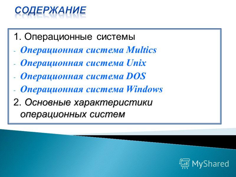 1. Операционные системы - Операционная система Multics - Операционная система Unix - Операционная система DOS - Операционная система Windows Основные характеристики операционных систем 2. Основные характеристики операционных систем
