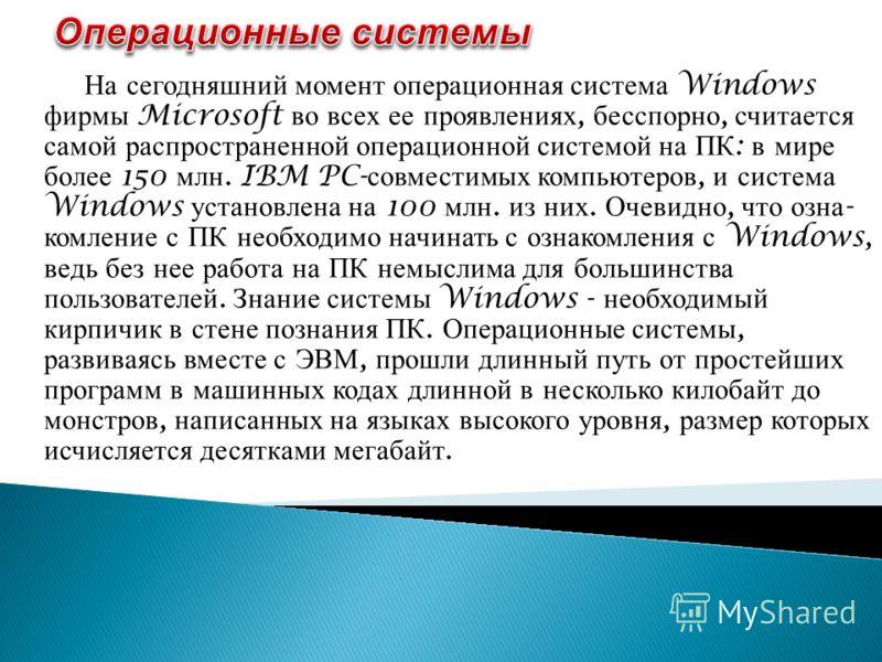 На сегодняшний момент операционная система Windows фирмы Microsoft во всех ее проявлениях, бесспорно, считается самой распространенной опера  ционной системой на ПК : в мире более 150 млн. IBM PC- совместимых компьютеров, и система Windows установле