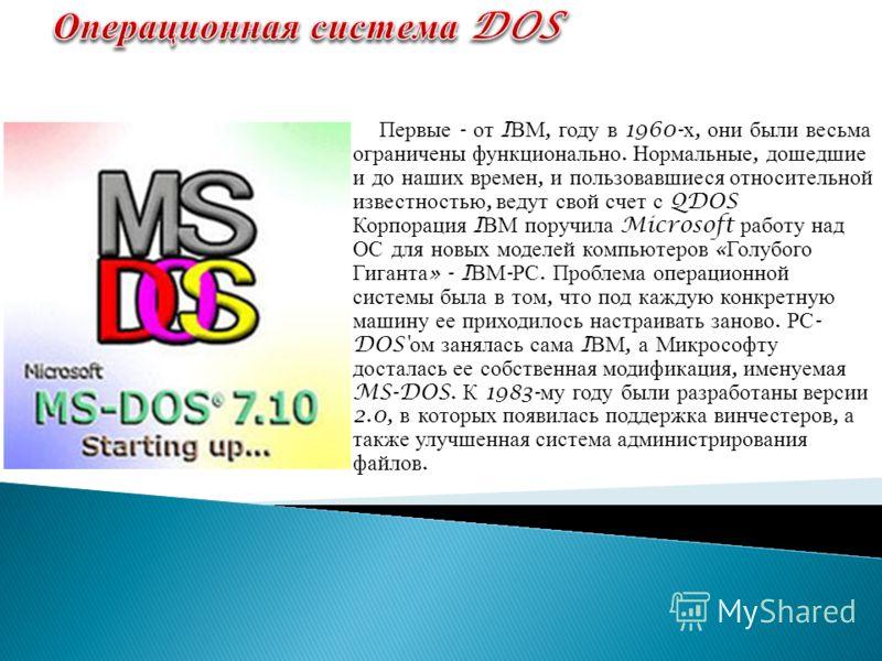 Первые - от I ВМ, году в 1960- х, они были весьма ограничены функционально. Нормальные, дошедшие и до наших времен, и пользовавшиеся относительной известностью, ведут свой счет с QDOS Корпорация I ВМ поручила Microsoft работу над ОС для новых моделей