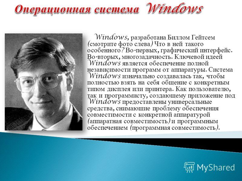 Windows, разработана Биллом Гейтсем ( смотрите фото слева ) Что в ней такого особенного ? Во - первых, графический интерфейс. Во - вторых, многозадачность. Ключевой идеей Windows является обеспечение полной независимости программ от аппаратуры. Систе