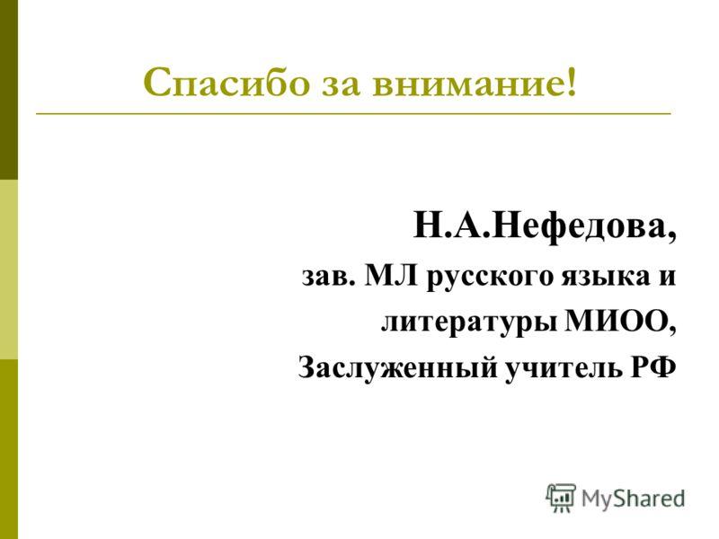Спасибо за внимание! Н.А.Нефедова, зав. МЛ русского языка и литературы МИОО, Заслуженный учитель РФ