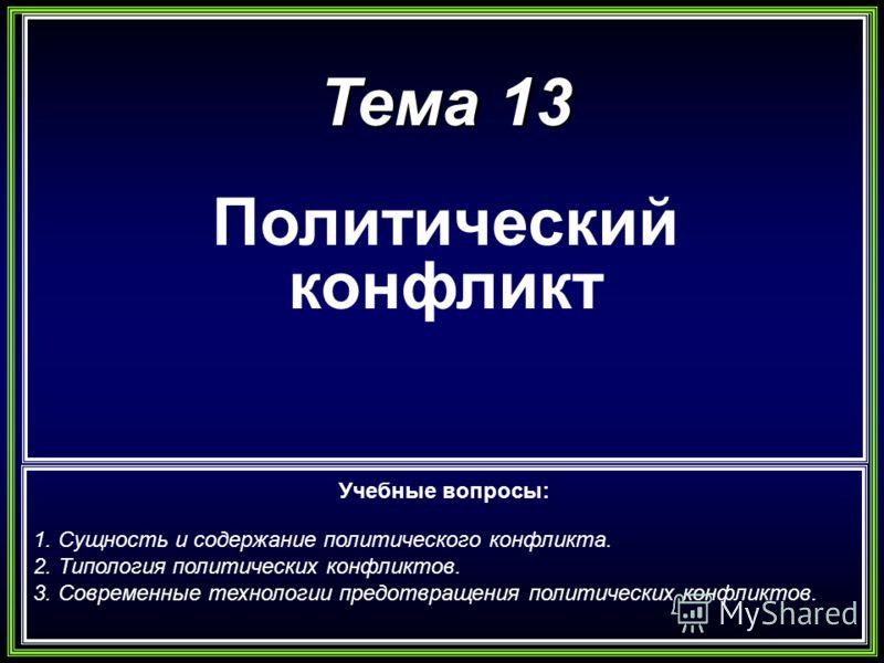 Тема 13 Политический конфликт Учебные вопросы: 1. Сущность и содержание политического конфликта. 2. Типология политических конфликтов. 3. Современные технологии предотвращения политических конфликтов.