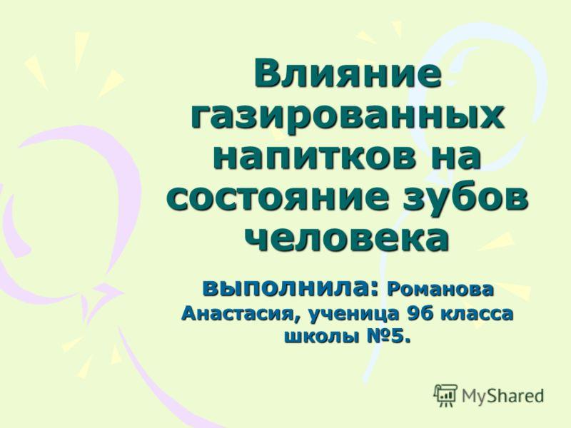 Влияние газированных напитков на состояние зубов человека выполнила: Романова Анастасия, ученица 9б класса школы 5.
