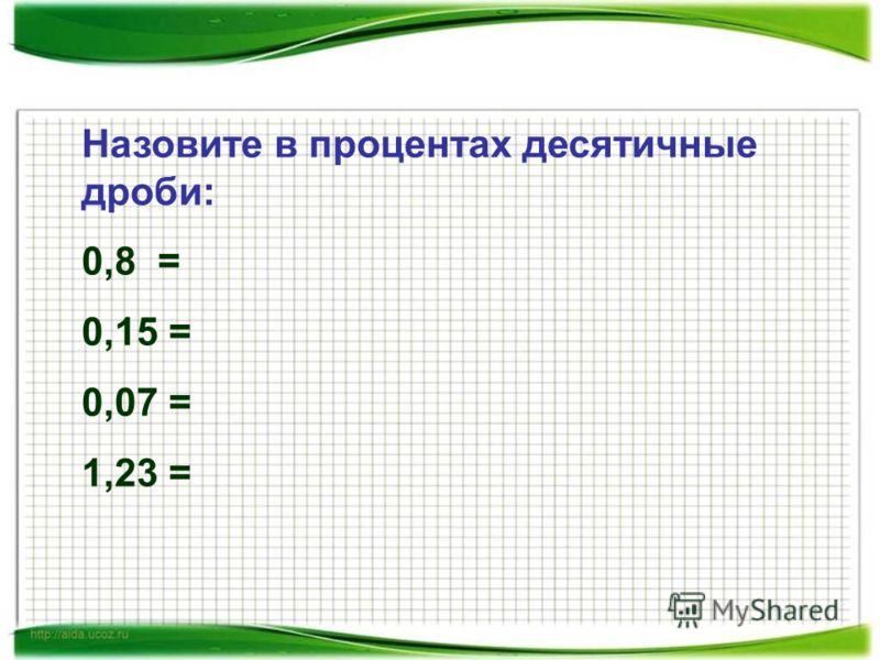 Назовите в процентах десятичные дроби: 0,8 = 0,15 = 0,07 = 1,23 =