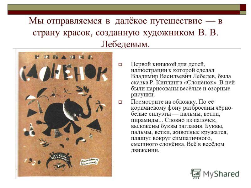 Мы отправляемся в далёкое путешествие в страну красок, созданную художником В. В. Лебедевым. Первой книжкой для детей, иллюстрации к которой сделал Владимир Васильевич Лебедев, была сказка Р. Киплинга «Слонёнок». В ней были нарисованы весёлые и озорн