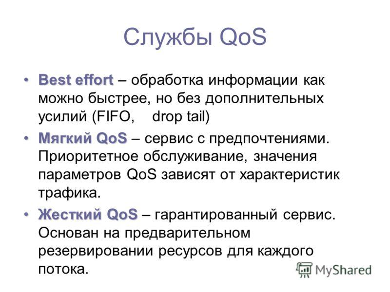 Службы QoS Best effortBest effort – обработка информации как можно быстрее, но без дополнительных усилий (FIFO, drop tail) Мягкий QoSМягкий QoS – сервис с предпочтениями. Приоритетное обслуживание, значения параметров QoS зависят от характеристик тра