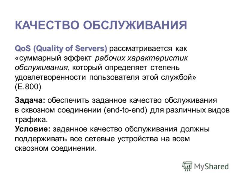 КАЧЕСТВО ОБСЛУЖИВАНИЯ QoS (Quality of Servers) QoS (Quality of Servers) рассматривается как «суммарный эффект рабочих характеристик обслуживания, который определяет степень удовлетворенности пользователя этой службой» (E.800) Задача: обеспечить задан