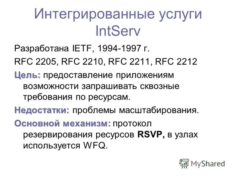 Интегрированные услуги IntServ Разработана IETF, 1994-1997 г. RFC 2205, RFC 2210, RFC 2211, RFC 2212 Цель: Цель: предоставление приложениям возможности запрашивать сквозные требования по ресурсам. Недостатки: Недостатки: проблемы масштабирования. Осн