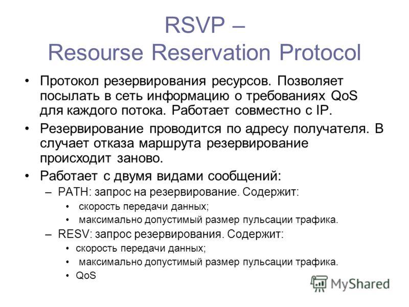 RSVP – Resourse Reservation Protocol Протокол резервирования ресурсов. Позволяет посылать в сеть информацию о требованиях QoS для каждого потока. Работает совместно с IP. Резервирование проводится по адресу получателя. В случает отказа маршрута резер