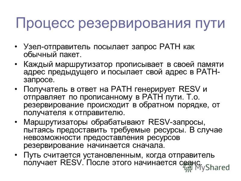 Процесс резервирования пути Узел-отправитель посылает запрос PATH как обычный пакет. Каждый маршрутизатор прописывает в своей памяти адрес предыдущего и посылает свой адрес в PATH- запросе. Получатель в ответ на PATH генерирует RESV и отправляет по п