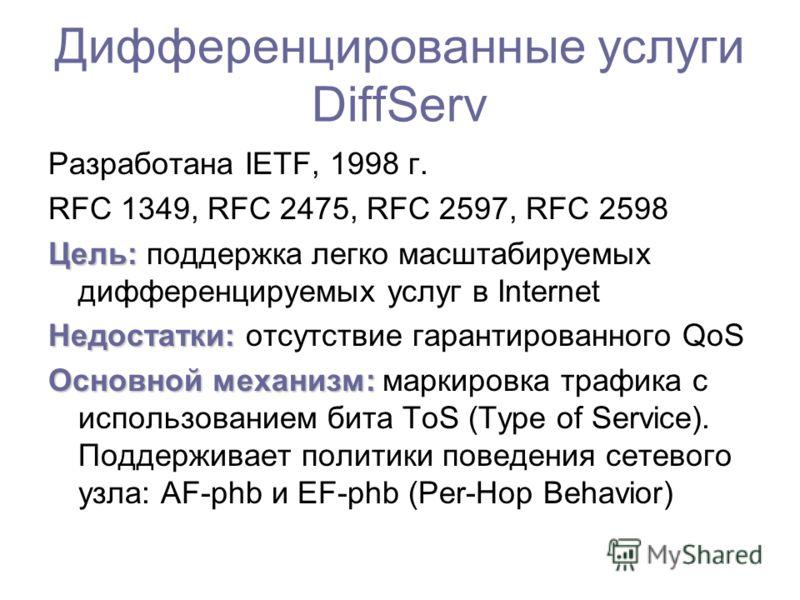 Дифференцированные услуги DiffServ Разработана IETF, 1998 г. RFC 1349, RFC 2475, RFC 2597, RFC 2598 Цель: Цель: поддержка легко масштабируемых дифференцируемых услуг в Internet Недостатки: Недостатки: отсутствие гарантированного QoS Основной механизм