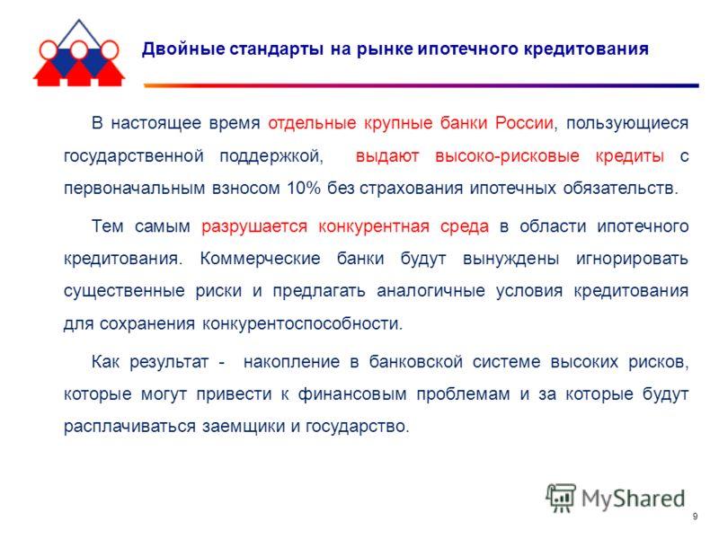 9 Двойные стандарты на рынке ипотечного кредитования В настоящее время отдельные крупные банки России, пользующиеся государственной поддержкой, выдают высоко-рисковые кредиты с первоначальным взносом 10% без страхования ипотечных обязательств. Тем са