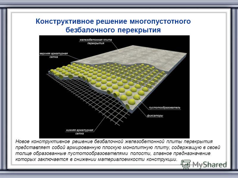 Конструктивное решение многопустотного безбалочного перекрытия Новое конструктивное решение безбалочной железобетонной плиты перекрытия представляет собой армированную плоскую монолитную плиту, содержащую в своей толще образованные пустотообразовател