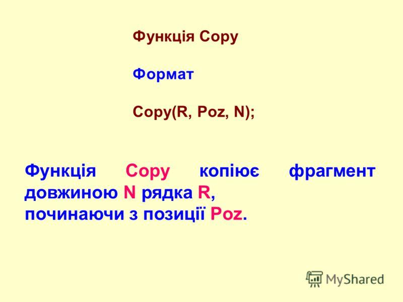 Функція Copy Формат Copy(R, Poz, N); Функція Copy копіює фрагмент довжиною N рядка R, починаючи з позиції Poz.