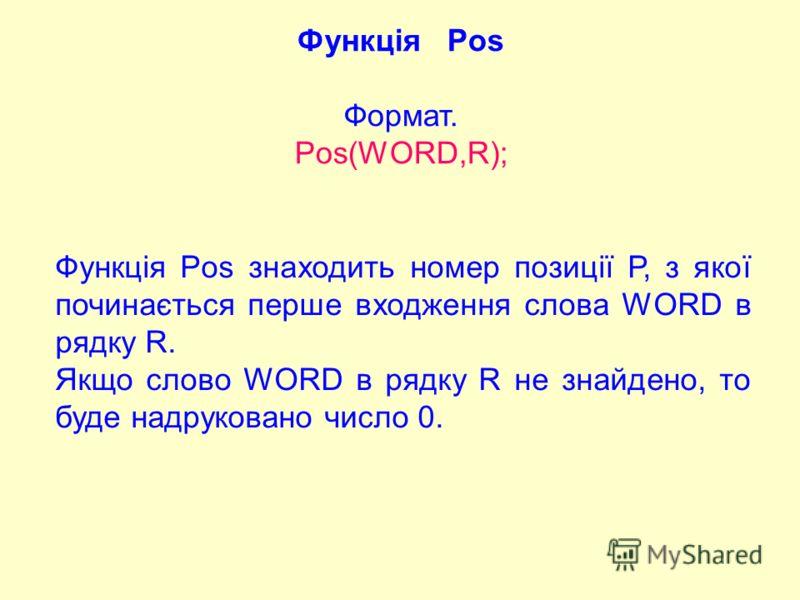 Функція Pos Формат. Pos(WORD,R); Функція Pos знаходить номер позиції Р, з якої починається перше входження слова WORD в рядку R. Якщо слово WORD в рядку R не знайдено, то буде надруковано число 0.