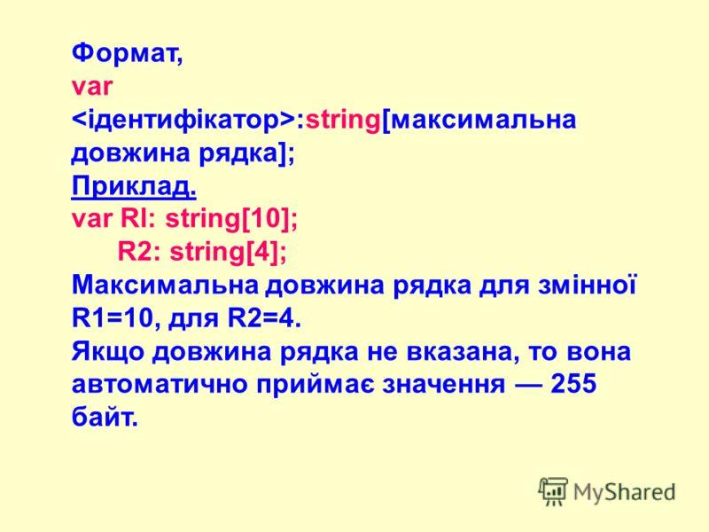 Формат, var :string[максимальна довжина рядка]; Приклад. var Rl: string[10]; R2: string[4]; Максимальна довжина рядка для змінної R1=10, для R2=4. Якщо довжина рядка не вказана, то вона автоматично приймає значення 255 байт.