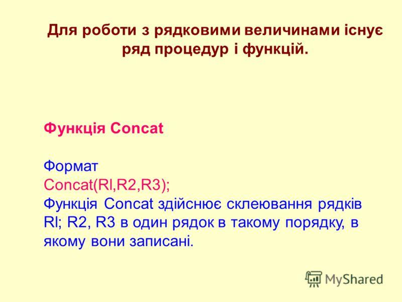 Для роботи з рядковими величинами існує ряд процедур і функцій. Функція Concat Формат Concat(Rl,R2,R3); Функція Concat здійснює склеювання рядків Rl; R2, R3 в один рядок в такому порядку, в якому вони записані.
