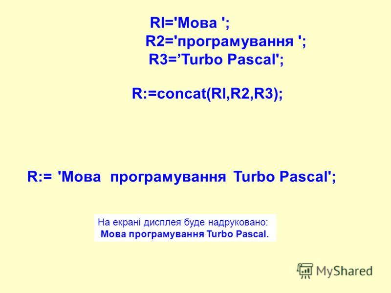 Rl='Moвa '; R2='програмування '; R3=Turbo Pascal'; R:=concat(Rl,R2,R3); 'MoвaпрограмуванняTurbo Pascal';R:= На екрані дисплея буде надруковано: Мова програмування Turbo Pascal.