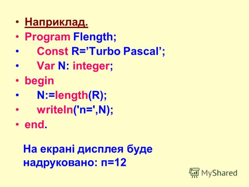 Наприклад. Program Flength; Const R=Turbo Pascal; Var N: integer; begin N:=length(R); writeln('n=',N); end. На екрані дисплея буде надруковано: п=12
