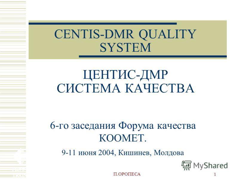 П.ОРОПЕСА 1 CENTIS-DMR QUALITY SYSTEM ЦЕНТИС-ДМР СИСТЕМА КАЧЕСТВА 6-го заседания Форума качества КООМЕТ. 9-11 июня 2004, Кишинев, Молдова