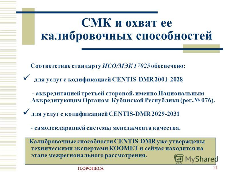 П.ОРОПЕСА 11 СМК и охват ее калибровочных способностей Соответствие стандарту ИСО/МЭК 17025 обеспечено: для услуг с кодификацией CENTIS-DMR 2001-2028 - аккредитацией третъей стороной, именно Национальным Аккредитующим Органом Кубинской Республики (ре