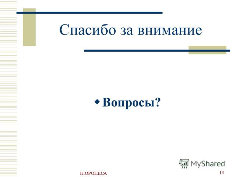 П.ОРОПЕСА 13 Спасибо за внимание Вопросы?
