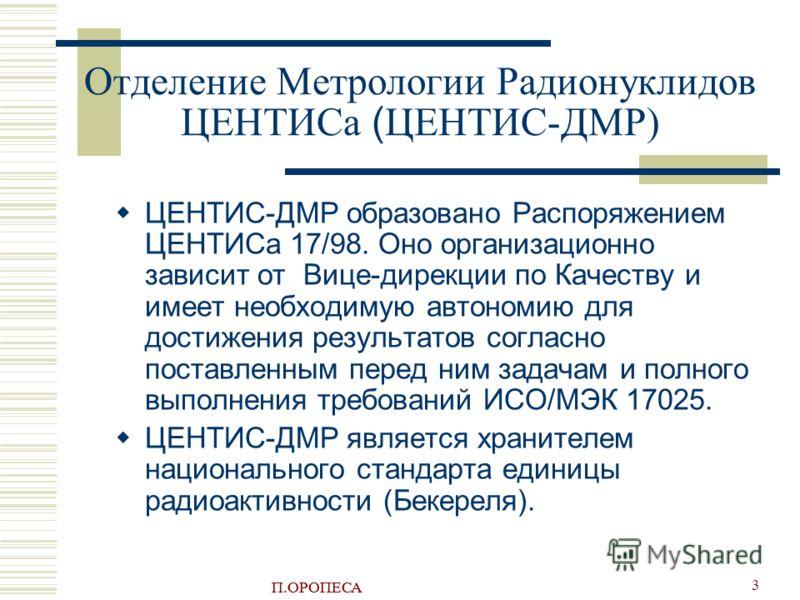 П.ОРОПЕСА 3 Отделение Метрологии Радионуклидов ЦЕНТИСа ( ЦЕНТИС-ДМР) ЦEНTИС-ДMР образовано Распоряжением ЦEНTИСа 17/98. Оно организационно зависит от Вице-дирекции по Качеству и имеет необходимую автономию для достижения результатов согласно поставле