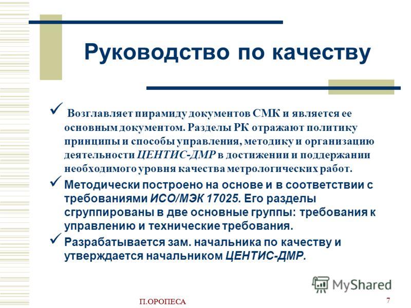 П.ОРОПЕСА 7 Руководство по качеству Возглавляет пирамиду документов СМК и является ее основным документом. Разделы РК отражают политику принципы и способы управления, методику и организацию деятельности ЦEНTИС-ДMР в достижении и поддержании необходим