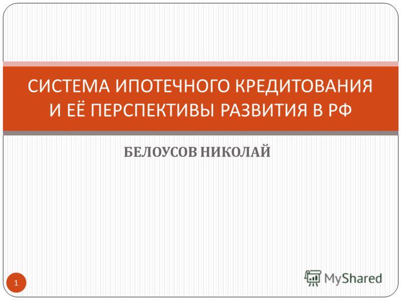 БЕЛОУСОВ НИКОЛАЙ СИСТЕМА ИПОТЕЧНОГО КРЕДИТОВАНИЯ И ЕЁ ПЕРСПЕКТИВЫ РАЗВИТИЯ В РФ 1