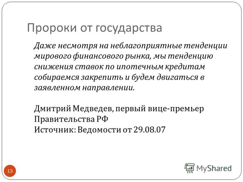 Пророки от государства 13 Даже несмотря на неблагоприятные тенденции мирового финансового рынка, мы тенденцию снижения ставок по ипотечным кредитам собираемся закрепить и будем двигаться в заявленном направлении. Дмитрий Медведев, первый вице - премь