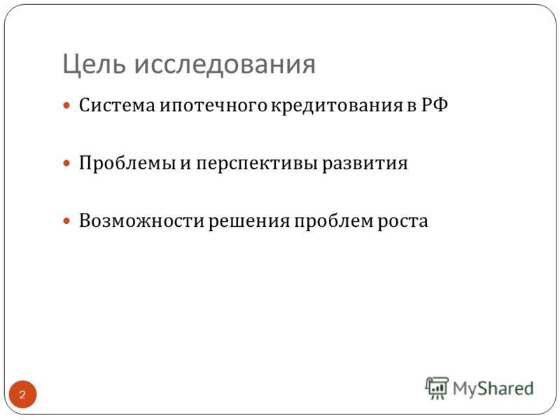 Цель исследования Система ипотечного кредитования в РФ Проблемы и перспективы развития Возможности решения проблем роста 2