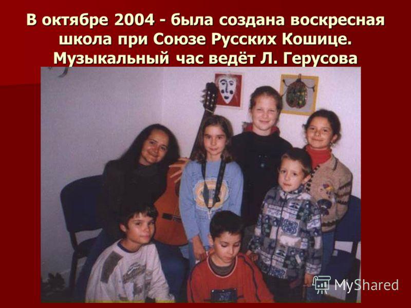 В октябре 2004 - была создана воскресная школа при Союзе Русских Кошице. Музыкальный час ведёт Л. Герусова