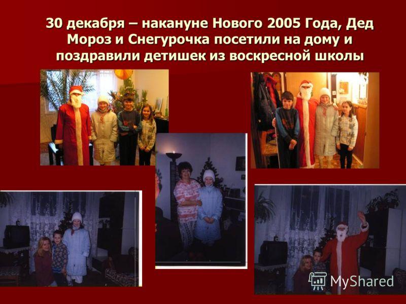 30 декабря – накануне Нового 2005 Года, Дед Мороз и Снегурочка посетили на дому и поздравили детишек из воскресной школы