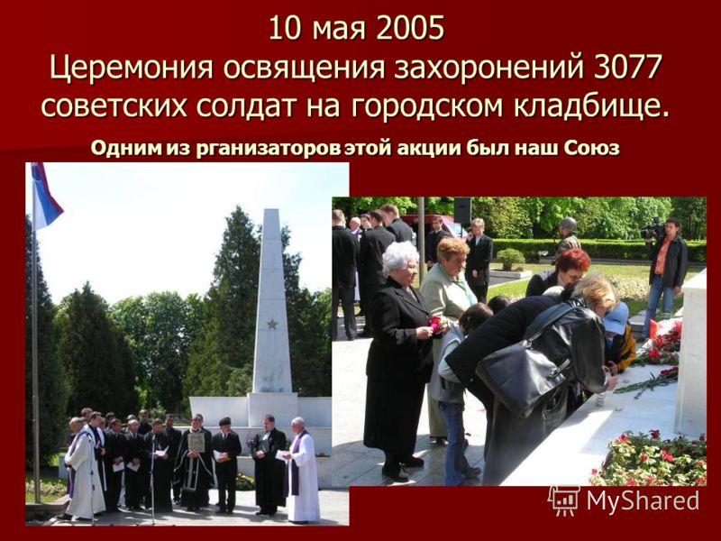 10 мая 2005 Церемония освящения захоронений 3077 советских солдат на городском кладбище. Одним из рганизаторов этой акции был наш Союз