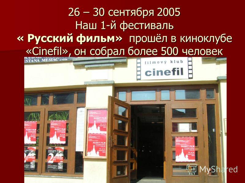 26 – 30 сентября 2005 Наш 1-й фестиваль « Русский фильм» прошёл в киноклубе «Сinefil», он собрал более 500 человек