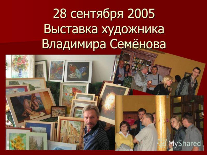 28 сентября 2005 Выставка художника Владимира Семёнова
