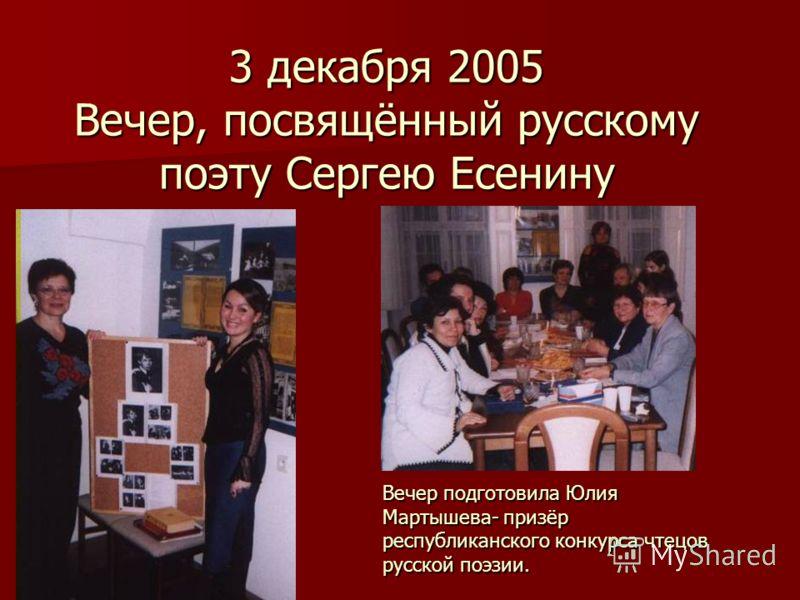 3 декабря 2005 Вечер, посвящённый русскому поэту Сергею Есенину Вечер подготовила Юлия Мартышева- призёр республиканского конкурса чтецов русской поэзии.