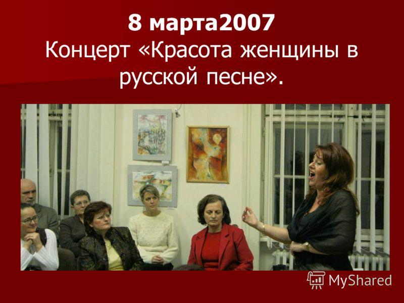 8 марта2007 Концерт «Красота женщины в русской песне».