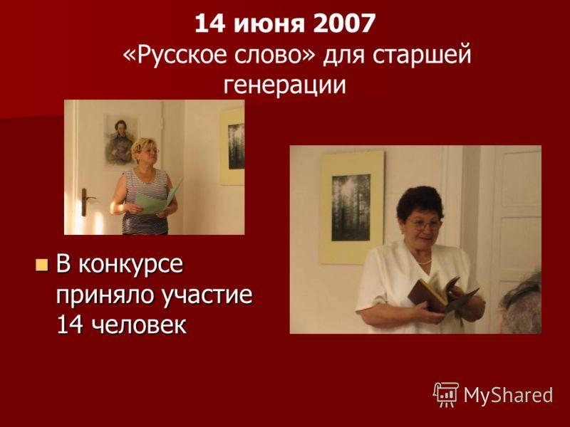 14 июня 2007 «Русское слово» для старшей генерации В конкурсе приняло участие 14 человек В конкурсе приняло участие 14 человек