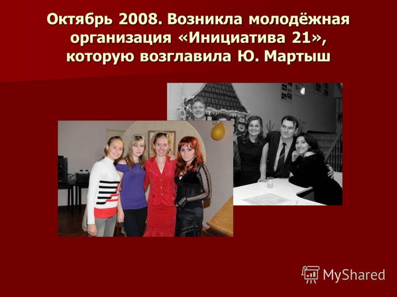 Октябрь 2008. Возникла молодёжная организация «Инициатива 21», которую возглавила Ю. Мартыш