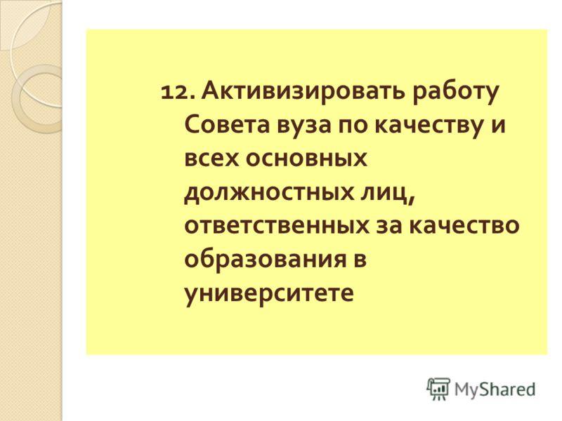 12. Активизировать работу Совета вуза по качеству и всех основных должностных лиц, ответственных за качество образования в университете