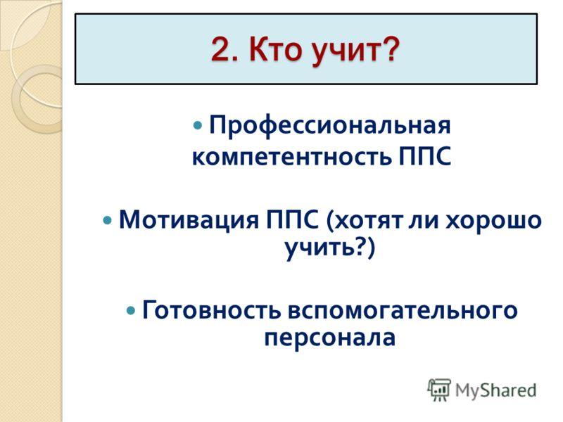 2. Кто учит? Профессиональная компетентность ППС Мотивация ППС ( хотят ли хорошо учить ?) Готовность вспомогательного персонала