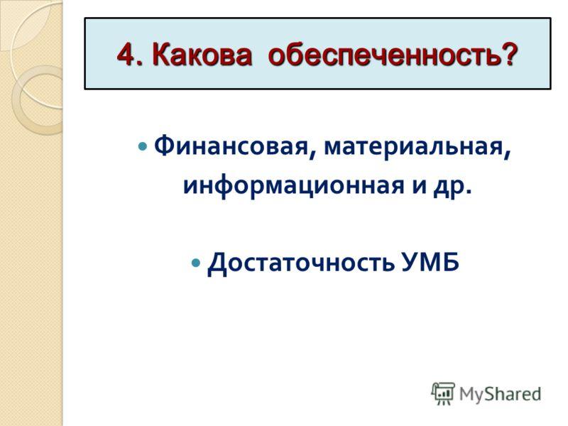 4. Какова обеспеченность? Финансовая, материальная, информационная и др. Достаточность УМБ