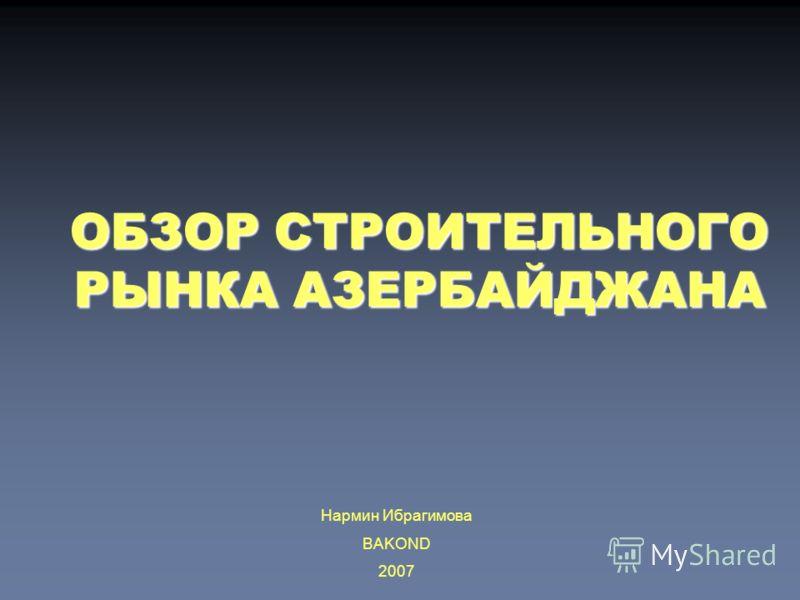 ОБЗОР СТРОИТЕЛЬНОГО РЫНКА АЗЕРБАЙДЖАНА Нармин Ибрагимова BAKOND 2007