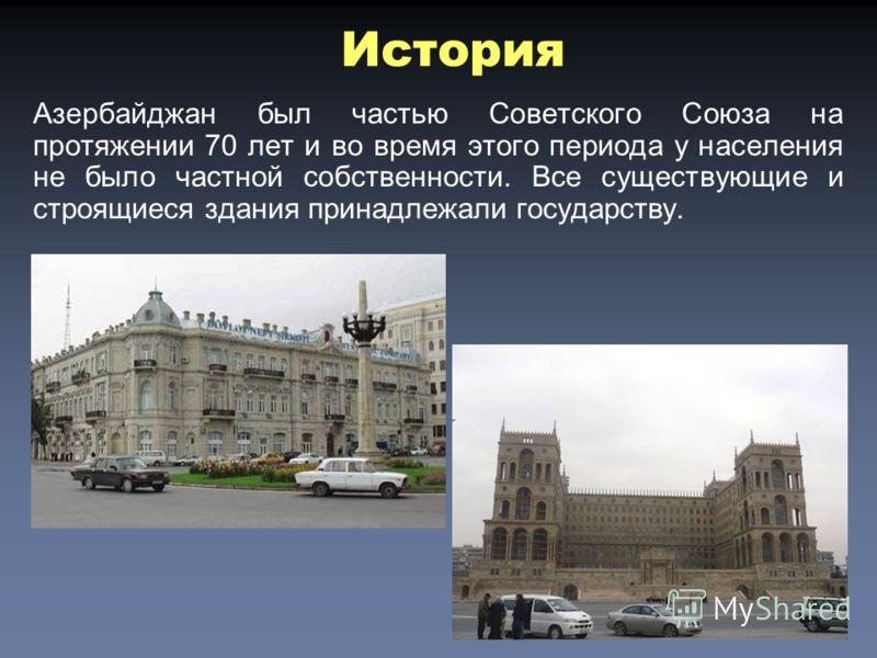 Азербайджан был частью Советского Союза на протяжении 70 лет и во время этого периода у населения не было частной собственности. Все существующие и строящиеся здaния принадлежали государству. История