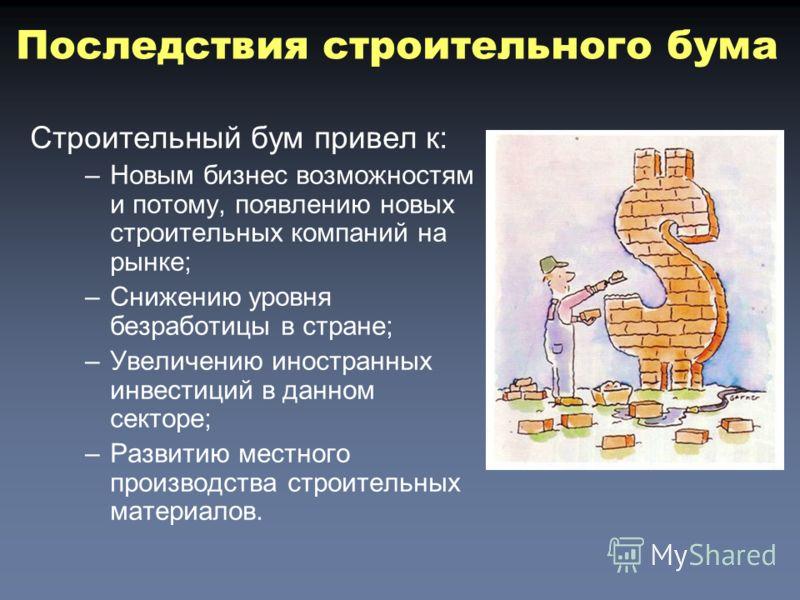 Строительный бум привел к: –Новым бизнес возможностям и потому, появлению новых строительных компаний на рынке; –Снижению уровня безработицы в стране; –Увеличению иностранных инвестиций в данном секторе; –Развитию местного производства строительных м