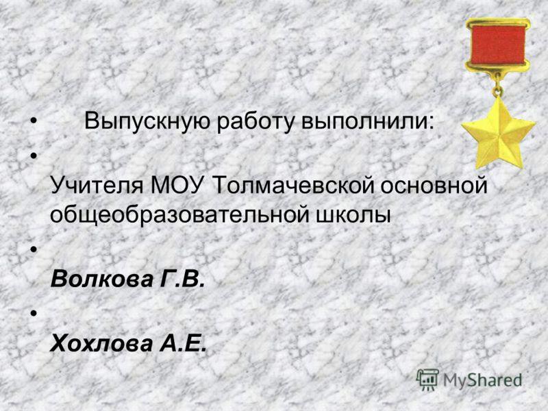 Выпускную работу выполнили: Учителя МОУ Толмачевской основной общеобразовательной школы Волкова Г.В. Хохлова А.Е.