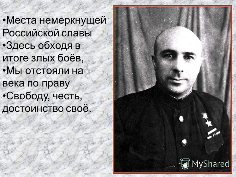 Места немеркнущей Российской славы Здесь обходя в итоге злых боёв, Мы отстояли на века по праву Свободу, честь, достоинство своё.